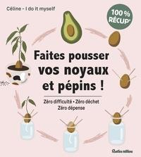 Céline I Do It Myself - Faites pousser vos noyaux et pépins ! - Zéro difficulté, zéro déchet, zéro dépense.
