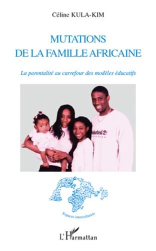 Céline Kula-Kim - Mutations de la famille africaine - La parentalité au carrefour des modèles éducatifs.