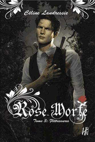 Céline Landressie - Rose Morte Tome 3 : Flétrissures.