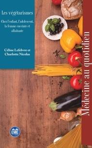 Céline Lefebvre et Charlotte Nicolas - Les végétarismes - Chez l'enfant, l'adolescent, la femme enceinte et allaitante.