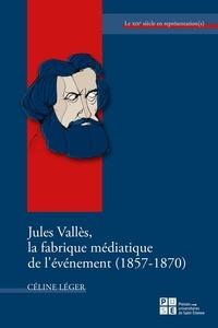 Céline Léger - Jules Vallès, la fabrique médiatique de l'événement (1857-1870).