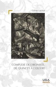 Celine Lochot - Le complexe de l'ironiste - De Quincey à l'oeuvre.