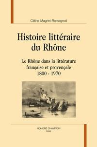 Céline Magrini-Romagnoli - Histoire littéraire du Rhône - Le Rhône dans la littérature française et provençale, 1800-1970.