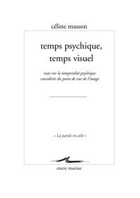 Céline Masson - Temps psychique, temps visuel - Essai sur la temporalité psychique considérée du point de vue de l'image.