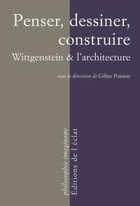 Céline Poisson - Penser, dessiner, construire - Wittgenstein & l'architecture.