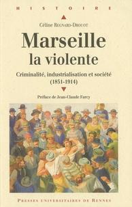 Céline Regnard-Drouot - Marseille la violente - Criminalité, industrialisation et société (1851-1914).