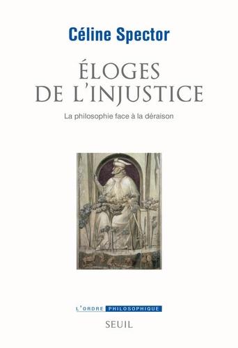 Céline Spector - Eloges de l'injustice - La philosophie face à la déraison.