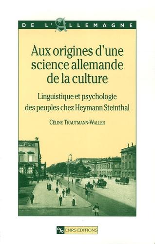 Céline Trautmann-Waller - Aux origines d'une science allemande de la culture - Linguistique et psychologie des peuples chez Heymann Steinthal.