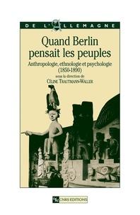 Céline Trautmann-Waller et Hans Voges - Quand Berlin pensait les peuples - Anthropologie, ethnologie et psychologie ( 1850-1890 ).