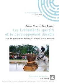 Céline Vial et Eric Barget - Les événements sportifs et le développement durable - Le cas des Jeux Equestres Mondiaux FEI Alltech 2014 en Normandie.