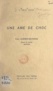 Celse-Pierre et Philippeau Just - Une âme de choc : Frère Clémentin-Pierre (Pierre Le Loch), 1914-1947.