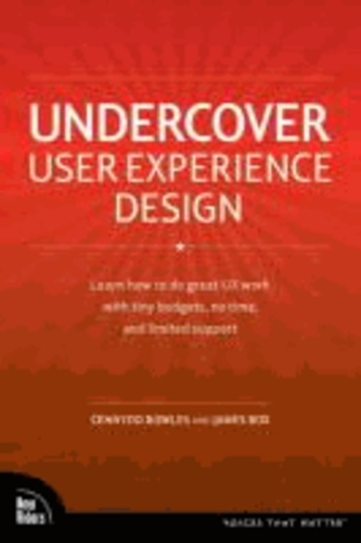 Cennydd Bowles et James Box - Undercover User Experience: Learn How to Do Great UX Work with Tiny Budgets, No Time, and Limited Support.