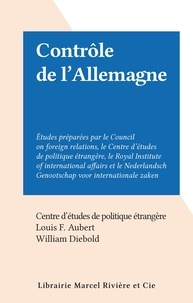 Centre d'études de politique é et Louis F. Aubert - Contrôle de l'Allemagne - Études préparées par le Council on foreign relations, le Centre d'études de politique étrangère, le Royal Institute of international affairs et le Nederlandsch Genootschap voor internationale zaken..