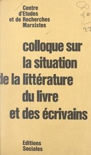 Centre d'études et de recherch et Guy Besse - Colloque sur la situation de la littérature, du livre et des écrivains.