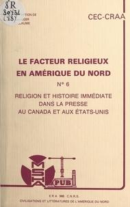 Centre de recherches sur l'Amé et Jean Béranger - Le facteur religieux en Amérique du Nord (6). Religion et histoire immédiate dans la presse au Canada et aux États-Unis. Actes du Colloque des 16 et 17 novembre 1984.