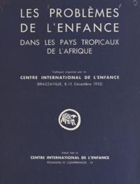 Centre international de l'enfa - Les problèmes de l'enfance dans les pays tropicaux de l'Afrique - Colloque organisé par le Centre international de l'enfance. Brazzaville, 8-13 décembre 1952.