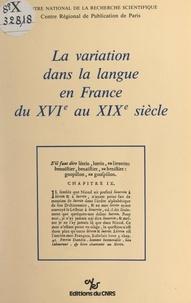 Centre national de la recherch et Jacques Chaurand - La variation dans la langue en France du XVIe siècle au XIXe siècle.
