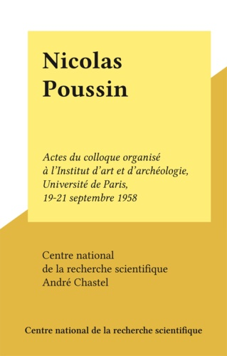 Nicolas Poussin. Actes du colloque organisé à l'Institut d'art et d'archéologie, Université de Paris, 19-21 septembre 1958