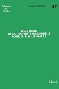 Centre Paul Roubier - Quel droit de la propriété industrielle pour le 3ème millénaire ?.