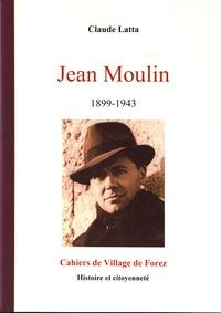 Claude Latta - Les cahiers de Village de Forez N° 41, février 2008 : Jean Moulin (1899-1943) - Unificateur et symbole de la Résistance.