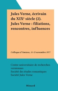 Centre universitaire de recher et  Société des études romantiques - Jules Verne, écrivain du XIXe siècle (2). Jules Verne : filiations, rencontres, influences - Colloque d'Amiens, 11-13 novembre 1977.