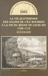 Cercle Généalogique de Bourbon et Jean Barassin - La vie quotidienne des colons de l'Île Bourbon à la fin du règne de Louis XIV - 1700-1715.