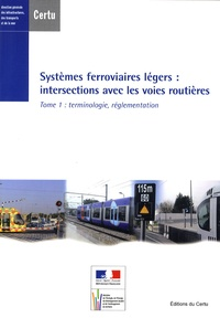 CERTU - Systèmes ferroviaires légers : intersections avec les voies routières - Tome 1, Terminologie, réglementation.