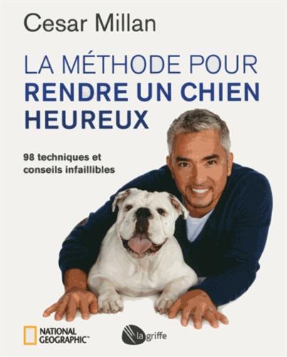 César Millan - La méthode pour rendre un chien heureux - 98 techniques et conseils infaillibles.