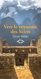 César Vallejo - Vers le royaume des Sciris - Suivi de la nouvelle Cire.