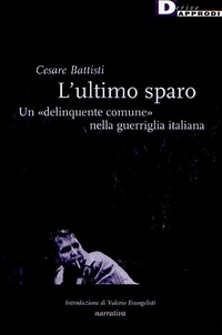 """Cesare Battisti - L'ultimo sparo - Un """"delinquinte comune"""" nella guerriglia italiana.."""