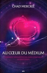 Chad Mercree - Au coeur du médium - Comment développer vos dons spirituels au quotidien.