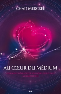 Chad Mercree - Au coeur du médium - Comment développer vos dons spirituels dans le monde de tous les jours.