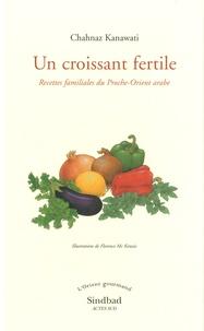 Chahnaz Kanawati - Un croissant fertile - Recettes familiales du Proche-Orient arabe.