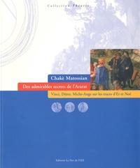 Chakè Matossian - Des admirables secrets de l'Ararat - Vinci, Dürer, Michel-Ange sur les traces d'Er et Noé.