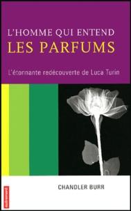 Chandler Burr - L'homme qui entend les parfums - L'étonnante redécouverte de Luca Turin.