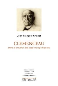 Chanet Jean-françois - Clémenceau - Dans le chaudron des passions républicaines.