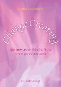 Change Creating - Die bewusste Erschaffung der eigenen Realität.