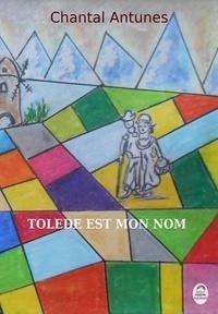 Chantal Antunes - Tolède est mon nom.