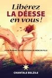 Chantal Belzile - Libérez la déesse en vous ! - Pour rompre les répétitions de mère en fille.