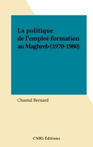 Chantal Bernard - La politique de l'emploi-formation au Maghreb (1970-1980).