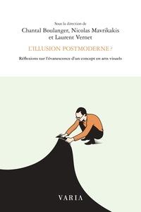 Chantal Boulanger et Nicolas Mavrikakis - L'illusion postmoderne ? - Réflexions sur l'évanescence d'un concept en arts visuels.