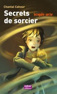 Chantal Cahour - Incroyable sorcier  : Secrets de sorcier.