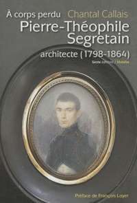 Chantal Callais - Pierre-Théophile Segretain architecte (1798-1864) - A corps perdu.