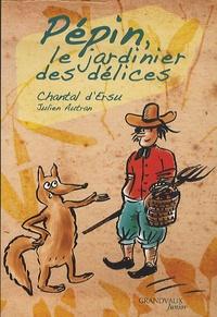 Chantal d' Ersu - Pépin, le jardinier des délices.