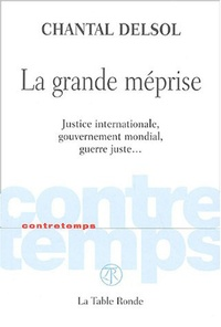 Chantal Delsol - La grande méprise - Justice internationale, gouvernement mondial, guerre juste,,,.