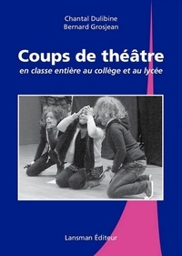 Chantal Dulibine et Bernard Grosjean - Coups de théâtre en classe entière au collège et au lycée.