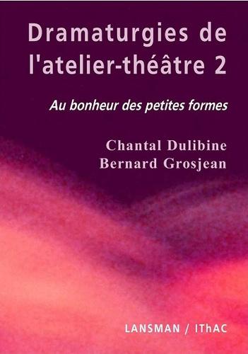 Chantal Dulibine et Bernard Grosjean - Dramaturgies de l'atelier-théâtre - Tome 2, Au bonheur des petites formes.