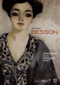 Chantal Duverget - George Besson - Itinéraire d'un passeur d'art (1882-1971).