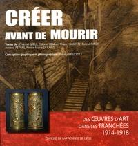 Chantal Grell et Thierry Babette - Créer avant de mourir - Des oeuvres d'art dans les tranchées (1914-1918).