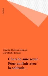Chantal Hurteau Mignon et Christophe Jaouën - Cherche âme soeur - Pour en finir avec la solitude....